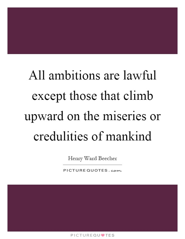 All ambitions are lawful except those that climb upward on the miseries or credulities of mankind Picture Quote #1