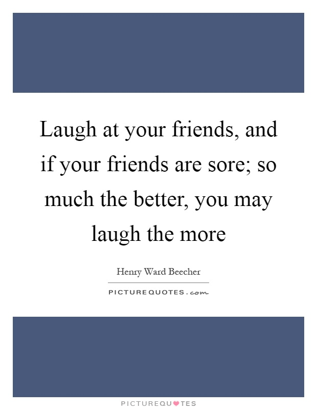 Laugh at your friends, and if your friends are sore; so much the better, you may laugh the more Picture Quote #1