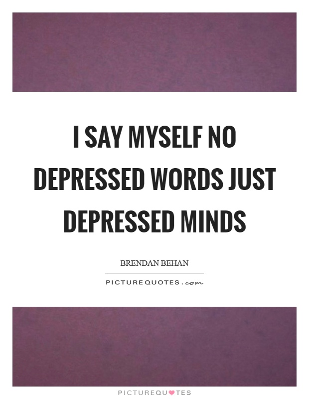 I say myself no depressed words just depressed minds Picture Quote #1