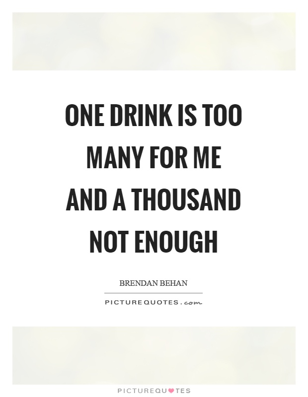 One drink is too many for me and a thousand not enough Picture Quote #1