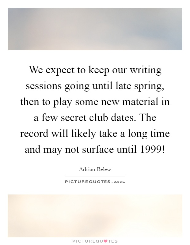 We expect to keep our writing sessions going until late spring, then to play some new material in a few secret club dates. The record will likely take a long time and may not surface until 1999! Picture Quote #1