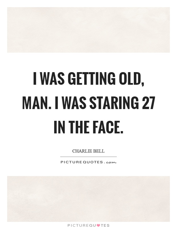 I was getting old, man. I was staring 27 in the face Picture Quote #1