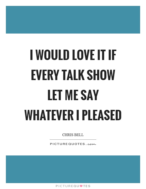 I would love it if every talk show let me say whatever I pleased Picture Quote #1