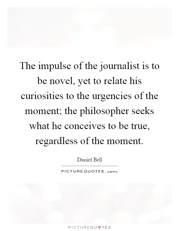 The impulse of the journalist is to be novel, yet to relate his curiosities to the urgencies of the moment; the philosopher seeks what he conceives to be true, regardless of the moment Picture Quote #1