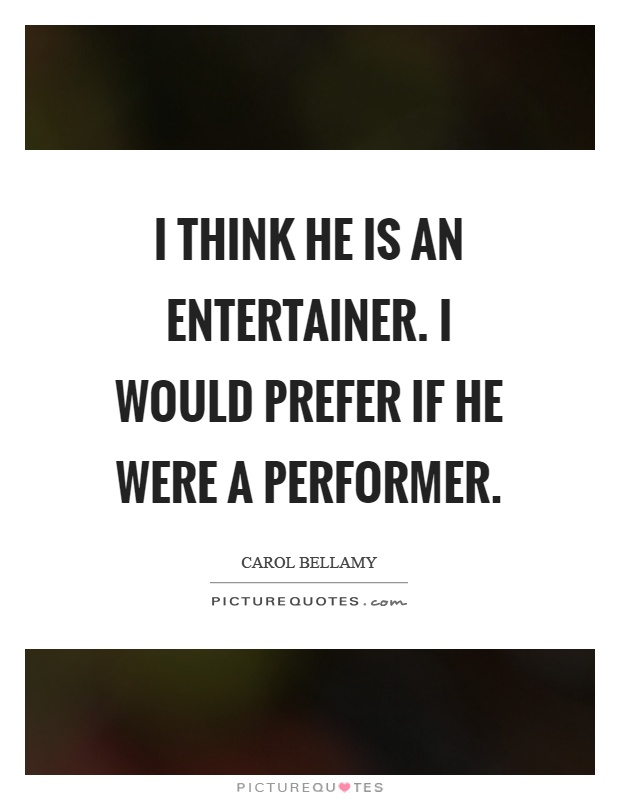 I think he is an entertainer. I would prefer if he were a performer Picture Quote #1