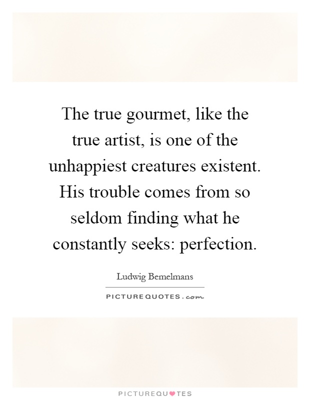The true gourmet, like the true artist, is one of the unhappiest creatures existent. His trouble comes from so seldom finding what he constantly seeks: perfection Picture Quote #1