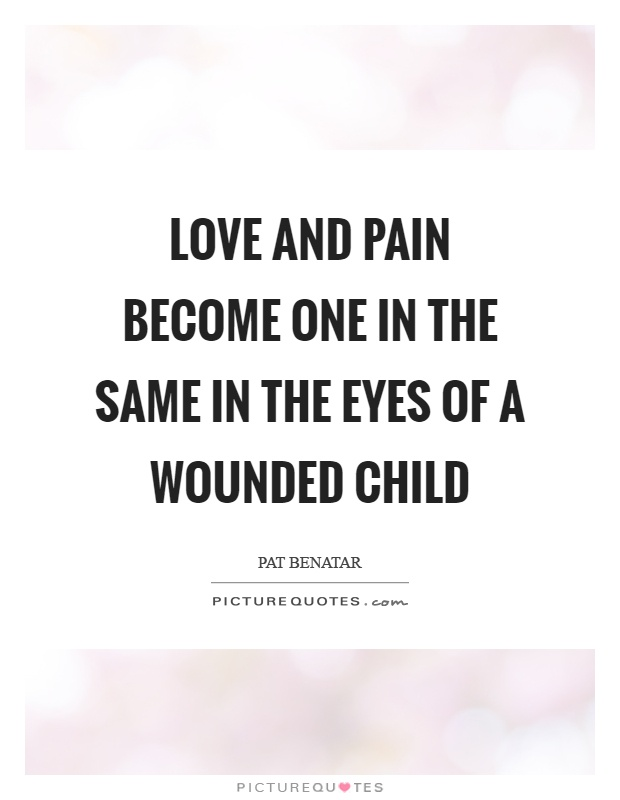 Love and pain become one in the same in the eyes of a wounded child Picture Quote #1