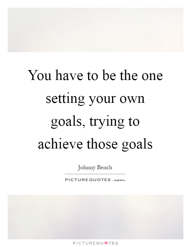 You have to be the one setting your own goals, trying to achieve those goals Picture Quote #1