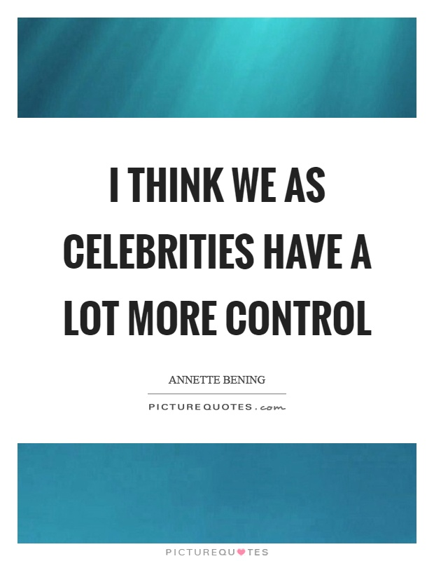 I think we as celebrities have a lot more control Picture Quote #1