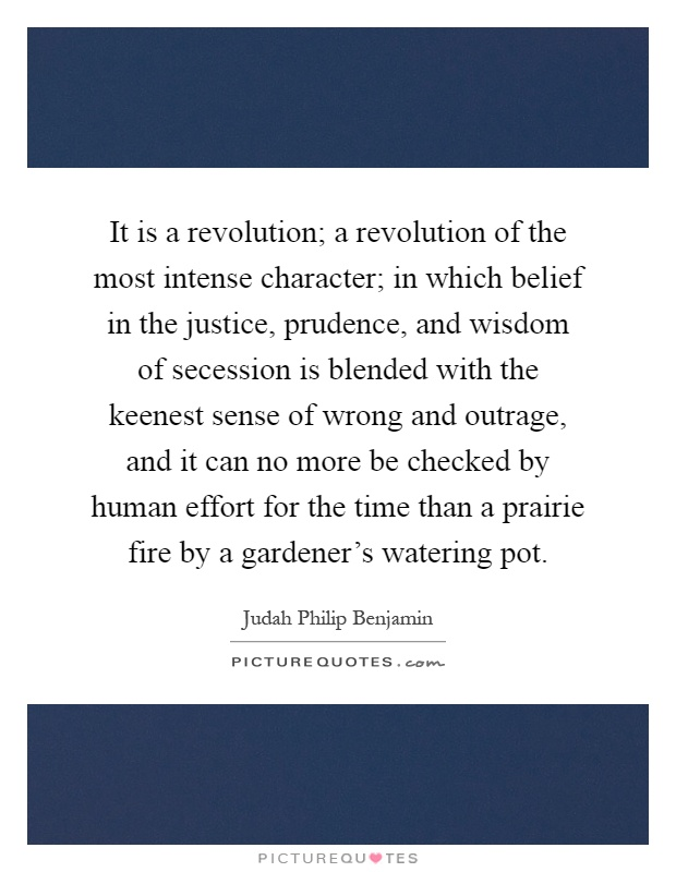 It is a revolution; a revolution of the most intense character; in which belief in the justice, prudence, and wisdom of secession is blended with the keenest sense of wrong and outrage, and it can no more be checked by human effort for the time than a prairie fire by a gardener's watering pot Picture Quote #1
