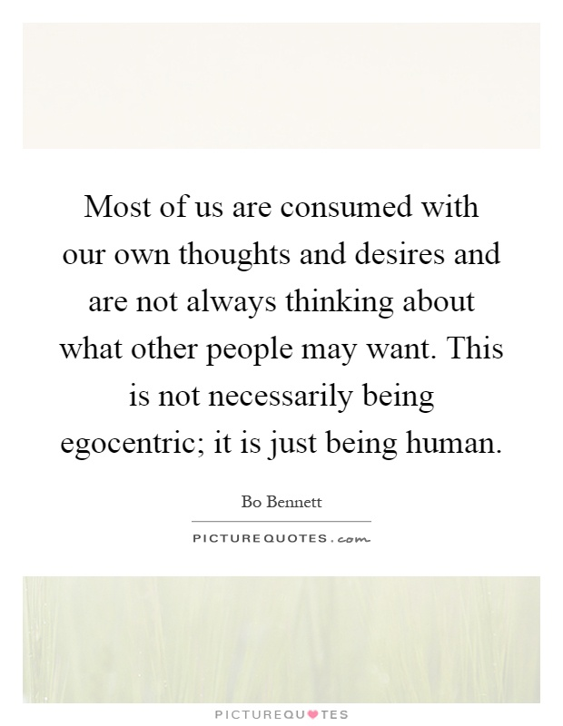 Most of us are consumed with our own thoughts and desires and are not always thinking about what other people may want. This is not necessarily being egocentric; it is just being human Picture Quote #1