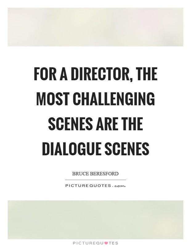 For a director, the most challenging scenes are the dialogue scenes Picture Quote #1