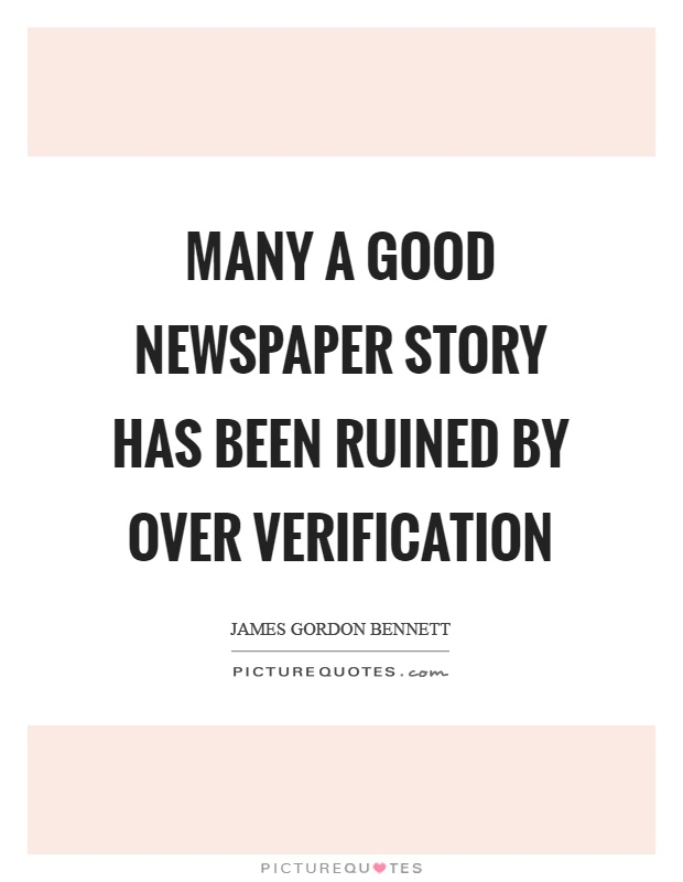 Many a good newspaper story has been ruined by over verification Picture Quote #1