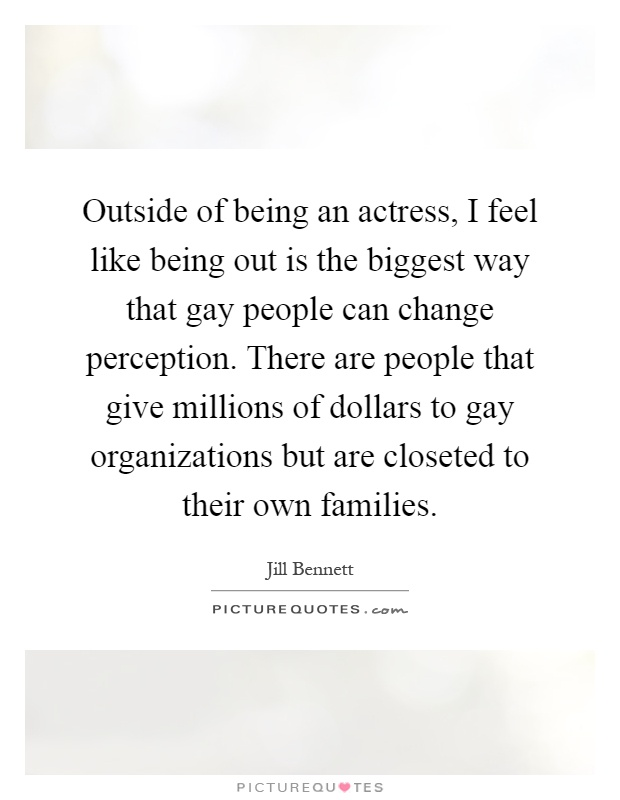 Outside of being an actress, I feel like being out is the biggest way that gay people can change perception. There are people that give millions of dollars to gay organizations but are closeted to their own families Picture Quote #1