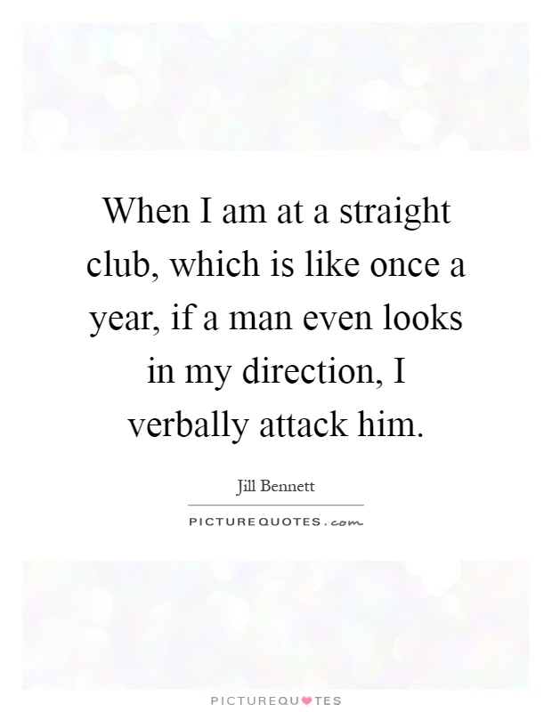 When I am at a straight club, which is like once a year, if a man even looks in my direction, I verbally attack him Picture Quote #1