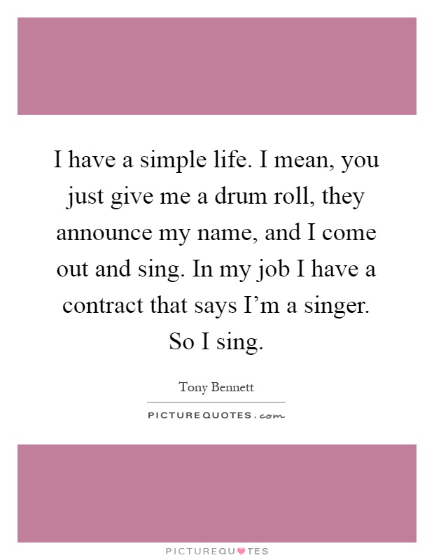 I have a simple life. I mean, you just give me a drum roll, they announce my name, and I come out and sing. In my job I have a contract that says I'm a singer. So I sing Picture Quote #1