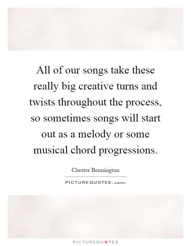 All of our songs take these really big creative turns and twists throughout the process, so sometimes songs will start out as a melody or some musical chord progressions Picture Quote #1