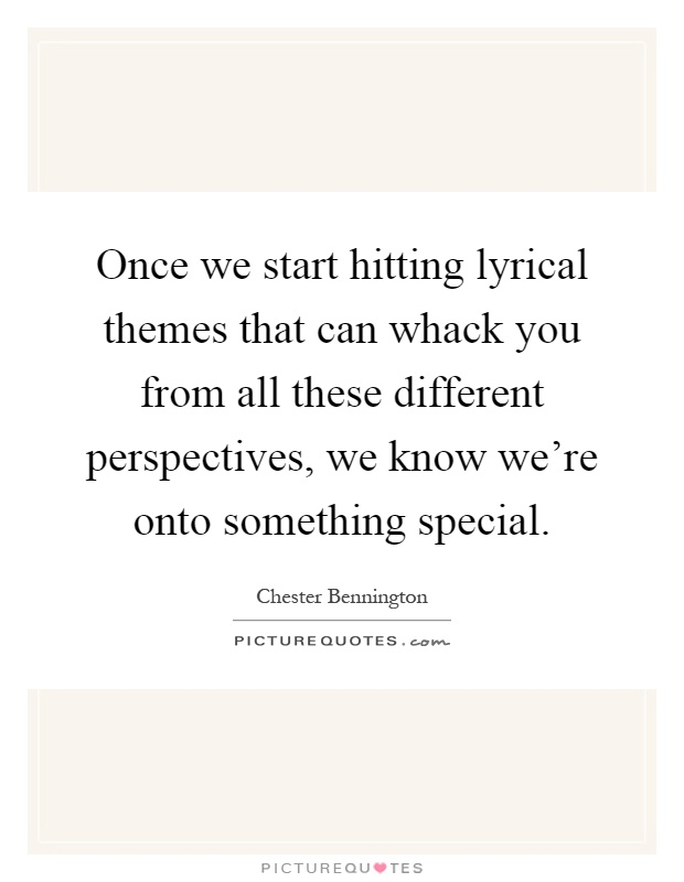 Once we start hitting lyrical themes that can whack you from all these different perspectives, we know we're onto something special Picture Quote #1
