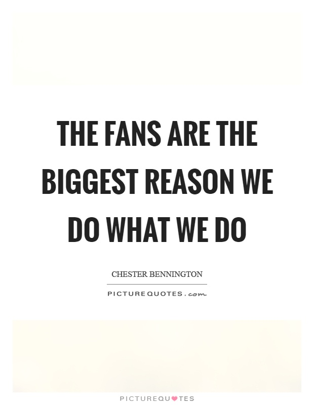 The fans are the biggest reason we do what we do Picture Quote #1