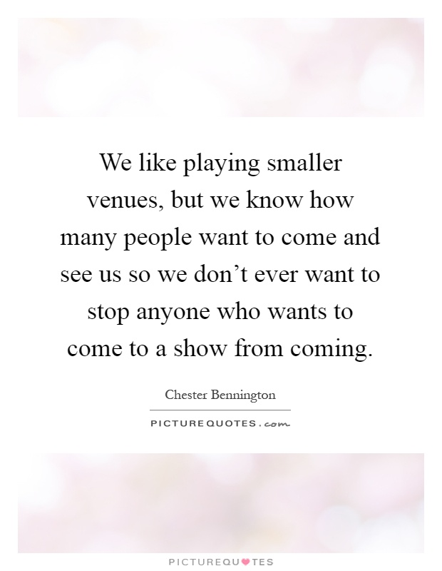 We like playing smaller venues, but we know how many people want to come and see us so we don't ever want to stop anyone who wants to come to a show from coming Picture Quote #1