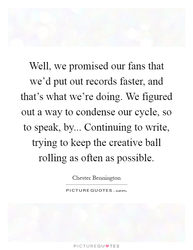 Well, we promised our fans that we'd put out records faster, and that's what we're doing. We figured out a way to condense our cycle, so to speak, by... Continuing to write, trying to keep the creative ball rolling as often as possible Picture Quote #1