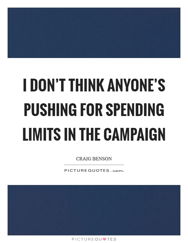 I don't think anyone's pushing for spending limits in the campaign Picture Quote #1