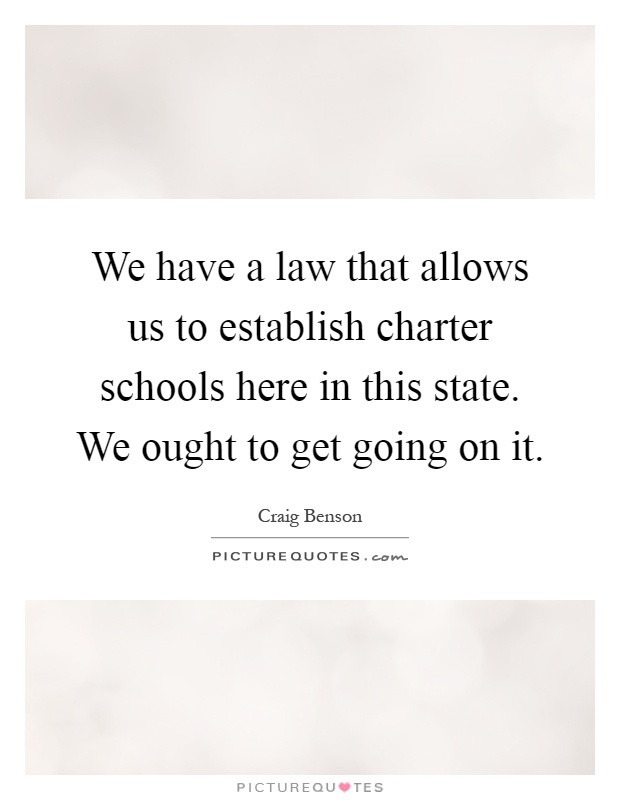 We have a law that allows us to establish charter schools here in this state. We ought to get going on it Picture Quote #1