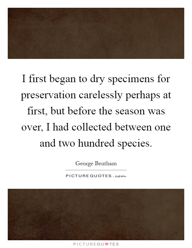 I first began to dry specimens for preservation carelessly perhaps at first, but before the season was over, I had collected between one and two hundred species Picture Quote #1