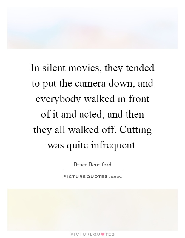 In silent movies, they tended to put the camera down, and everybody walked in front of it and acted, and then they all walked off. Cutting was quite infrequent Picture Quote #1