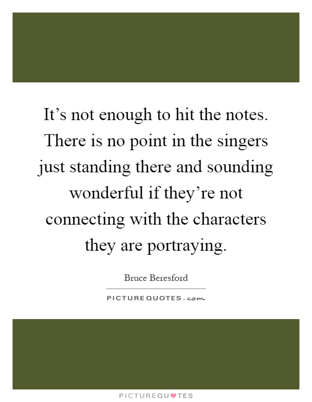 It's not enough to hit the notes. There is no point in the singers just standing there and sounding wonderful if they're not connecting with the characters they are portraying Picture Quote #1