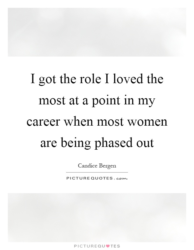 I got the role I loved the most at a point in my career when most women are being phased out Picture Quote #1