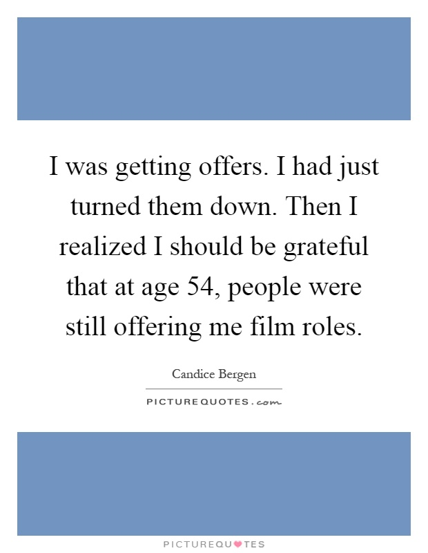 I was getting offers. I had just turned them down. Then I realized I should be grateful that at age 54, people were still offering me film roles Picture Quote #1