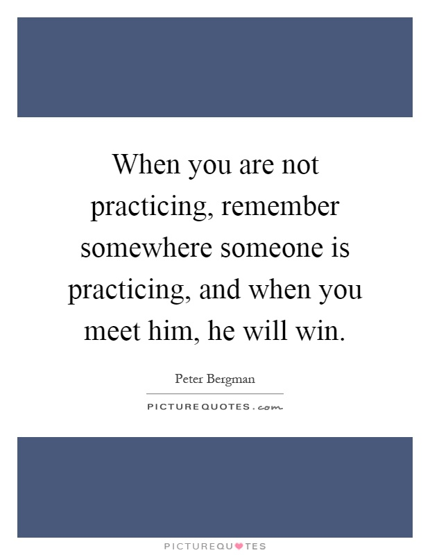 When you are not practicing, remember somewhere someone is practicing, and when you meet him, he will win Picture Quote #1