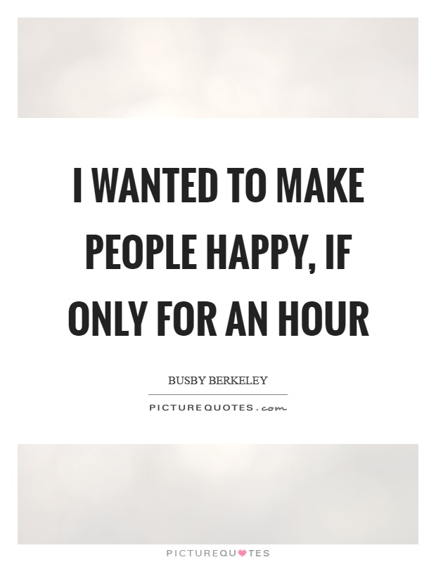 I wanted to make people happy, if only for an hour Picture Quote #1