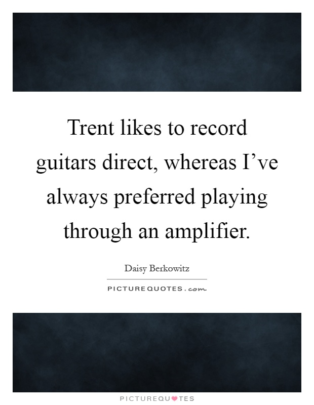 Trent likes to record guitars direct, whereas I've always preferred playing through an amplifier Picture Quote #1