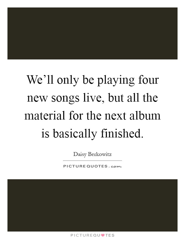 We'll only be playing four new songs live, but all the material for the next album is basically finished Picture Quote #1