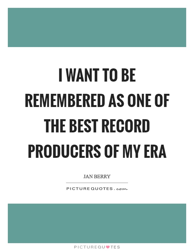 I want to be remembered as one of the best record producers of my era Picture Quote #1