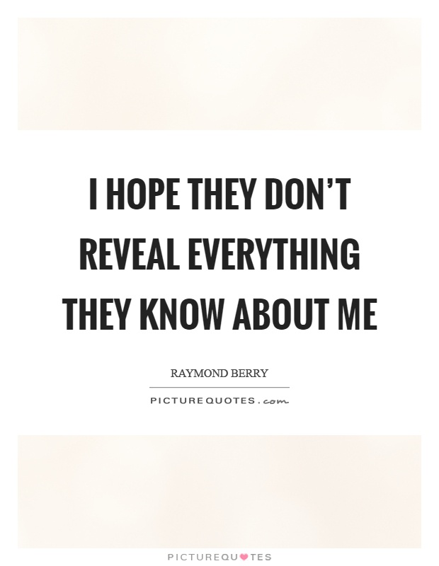 I hope they don't reveal everything they know about me Picture Quote #1