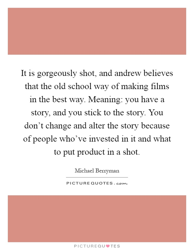 It is gorgeously shot, and andrew believes that the old school way of making films in the best way. Meaning: you have a story, and you stick to the story. You don't change and alter the story because of people who've invested in it and what to put product in a shot Picture Quote #1