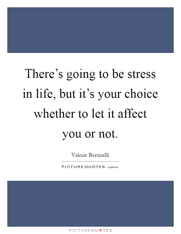 There's going to be stress in life, but it's your choice whether to let it affect you or not Picture Quote #1