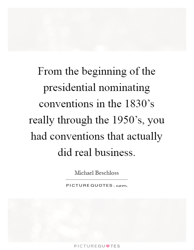 From the beginning of the presidential nominating conventions in the 1830's really through the 1950's, you had conventions that actually did real business Picture Quote #1