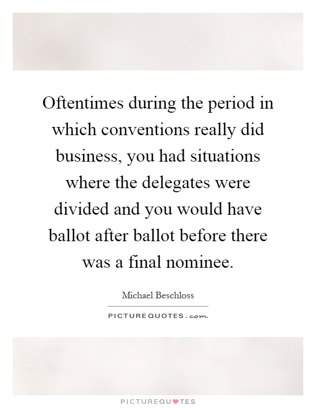 Oftentimes during the period in which conventions really did business, you had situations where the delegates were divided and you would have ballot after ballot before there was a final nominee Picture Quote #1