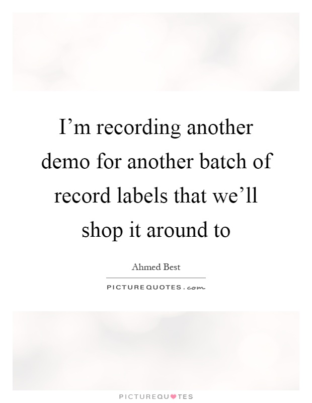I'm recording another demo for another batch of record labels that we'll shop it around to Picture Quote #1