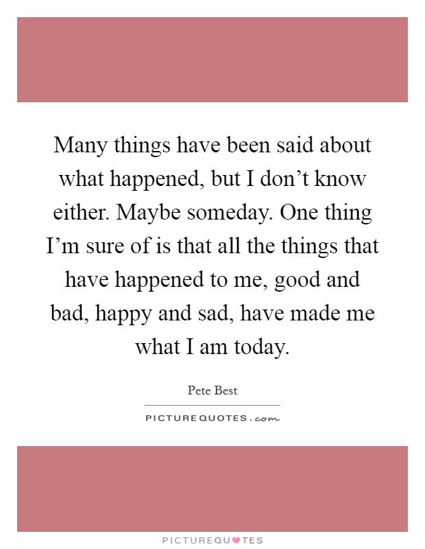 Many things have been said about what happened, but I don't know either. Maybe someday. One thing I'm sure of is that all the things that have happened to me, good and bad, happy and sad, have made me what I am today Picture Quote #1