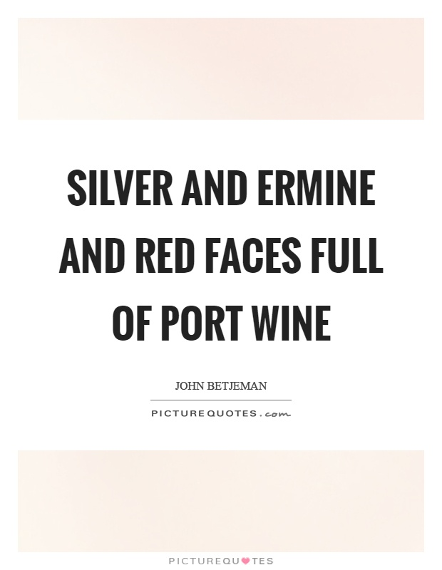 Silver and ermine and red faces full of port wine Picture Quote #1