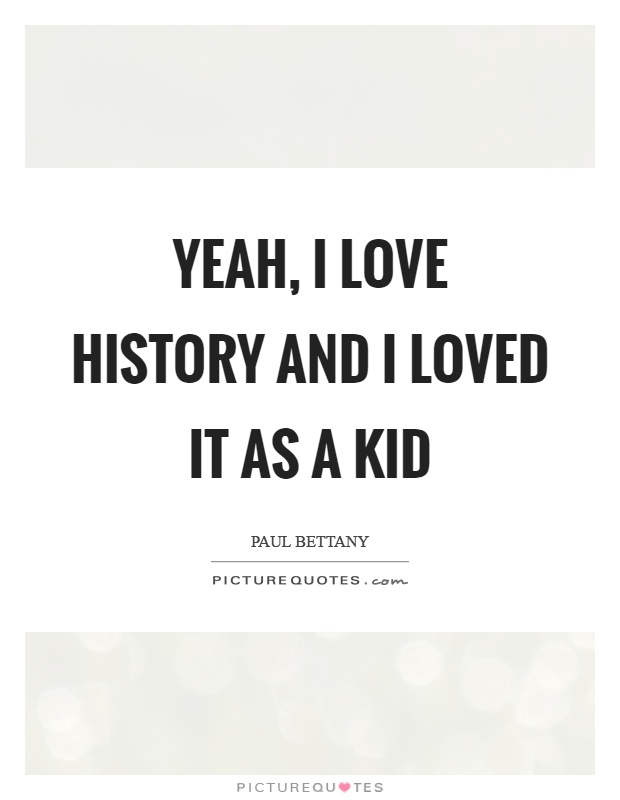 Yeah, I love history and I loved it as a kid Picture Quote #1