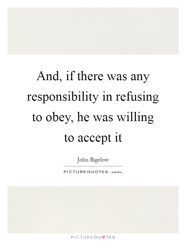 And, if there was any responsibility in refusing to obey, he was willing to accept it Picture Quote #1