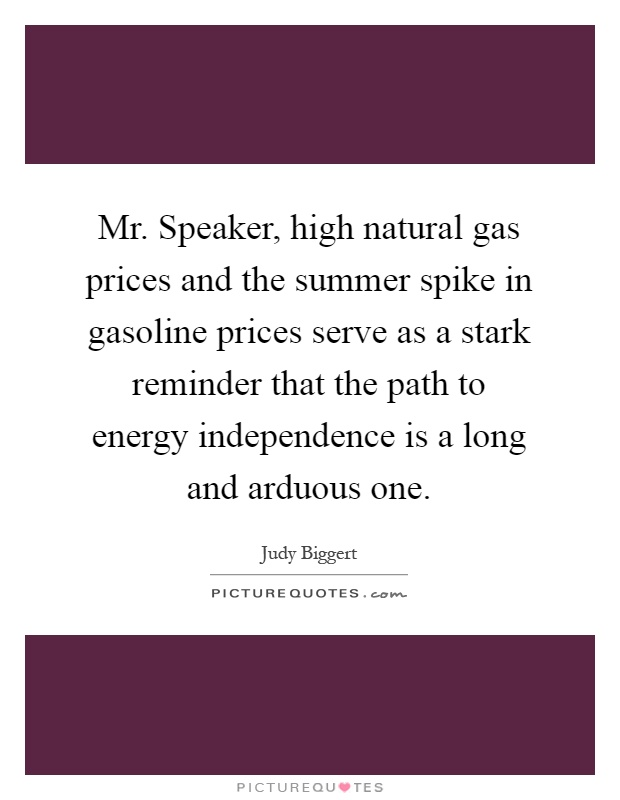 Mr. Speaker, high natural gas prices and the summer spike in gasoline prices serve as a stark reminder that the path to energy independence is a long and arduous one Picture Quote #1