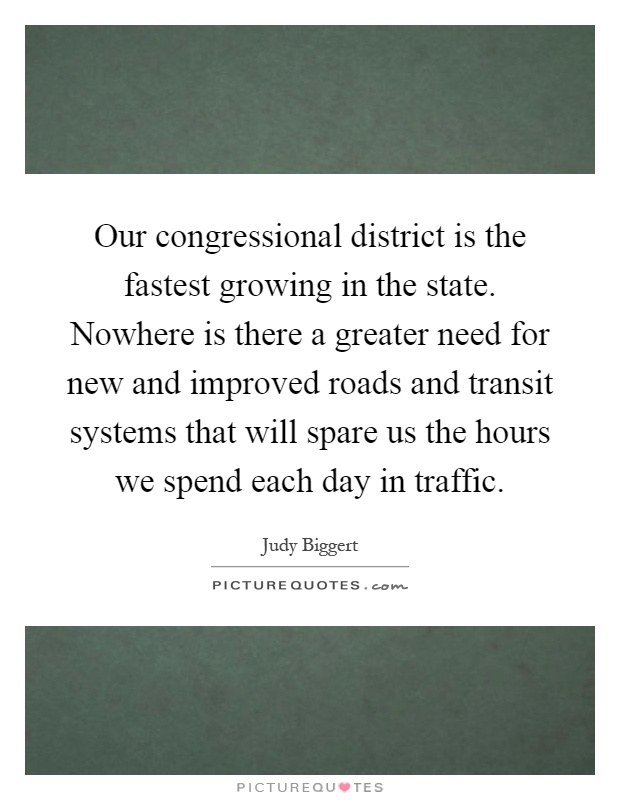 Our congressional district is the fastest growing in the state. Nowhere is there a greater need for new and improved roads and transit systems that will spare us the hours we spend each day in traffic Picture Quote #1