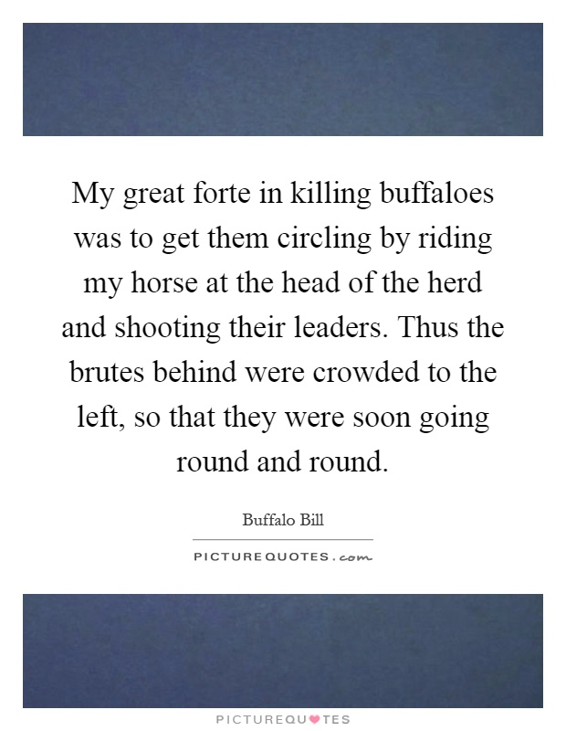 My great forte in killing buffaloes was to get them circling by riding my horse at the head of the herd and shooting their leaders. Thus the brutes behind were crowded to the left, so that they were soon going round and round Picture Quote #1